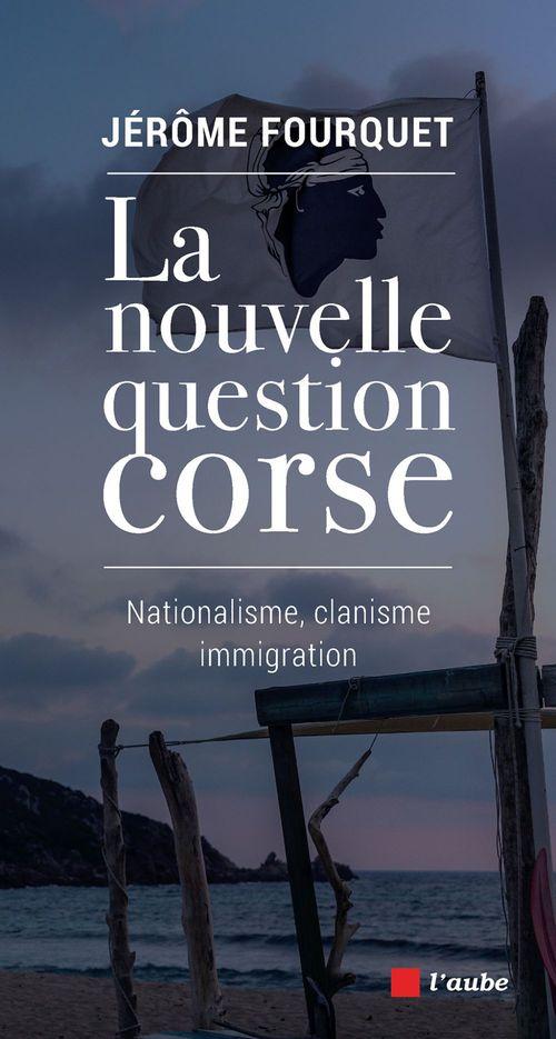 La nouvelle question Corse ; nationalisme, clanisme, immigration