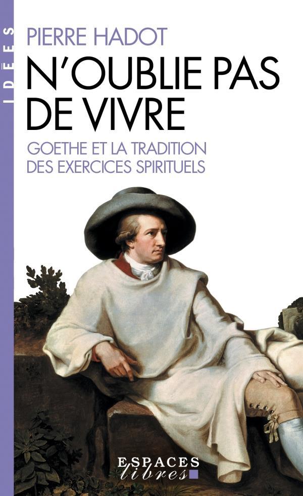 N'oublie pas de vivre ; Goethe et la tradition des exercices spirituels