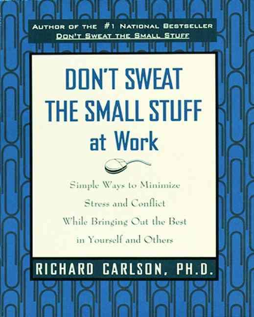Don'T Sweat The Small Stuff At Work - Simple Ways To Minimize Stress And Conflict ...