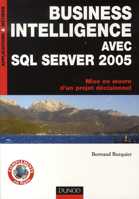 Business Intelligence Avec Sql Server 2005 ; Mise En Oeuvre D'Un Projet Decisionnel