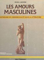 Les amours masculines : anthologie de l'homosexualité dans la littérature  - Michel Larivière