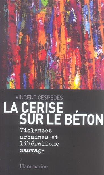 La cerise sur le beton - violences urbaines et liberalisme sauvage