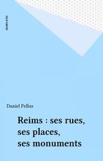 Reims : ses rues, ses places, ses monuments  - Daniel Pellus