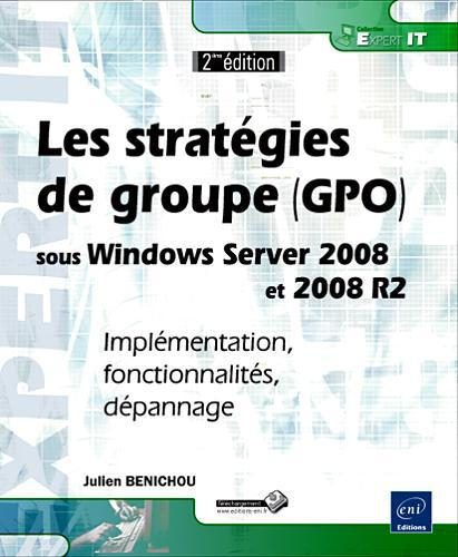 Les Strategies De Groupe (Gpo) Sous Windows Server 2008 Et 2008 R2 ; Implementation, Fonctionnalites, Depannage (2e Edition)