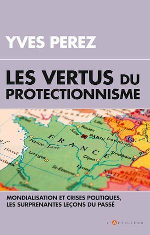 Les vertus du protectionisme ; mondialisation et crises politiques, les surprenantes leçons du passé