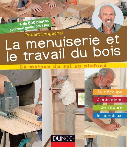 La menuiserie et le travail du bois ; j'entretiens, je répare, je construis