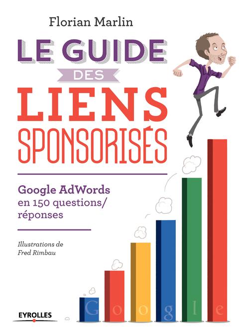 le guide des liens sponsorisés ; google adwords en 150 questions réponses