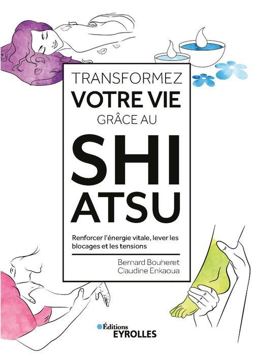 Transformez votre vie grâce au shiatsu ; renforcer l'énergie vitale, lever les blocages et les tensions