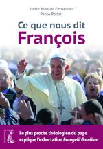 Ce que nous dit François ; le plus proche théologien du pape explique l'exhortation Evangelii Gaudium  - Victor Manuel Fernandez - Paolo Rodari