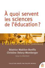 A quoi servent les sciences de l'éducation?  - Christine DELORY-MOMBERGER - Béatrice MABILON-BONFILS