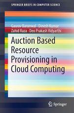 Auction Based Resource Provisioning in Cloud Computing  - Dinesh Kumar - Zahid Raza - Deo Prakash Vidyarthi - Gaurav Baranwal