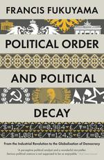 POLITICAL ORDER AND POLITICAL DECAY - FROM THE INDUSTRIAL REVOLUTION TO THE GLOBALISATION OF DEMOCRACY