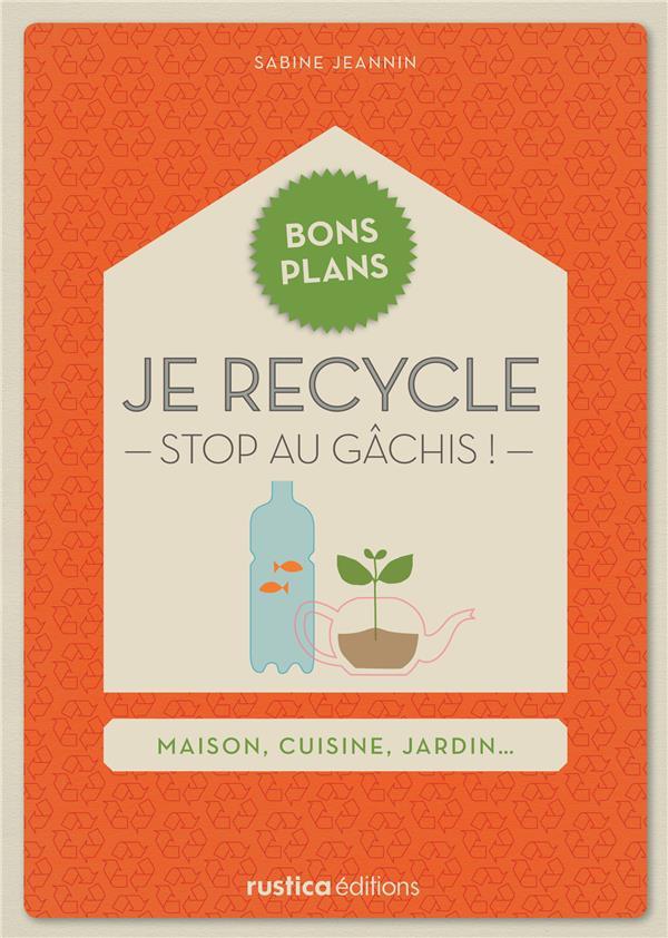Je Recycle ; Stop Au Gachis ! Maison, Cuisine, Jardin...