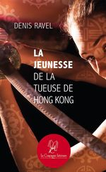 La jeunesse de la tueuse de Hong Kong  - Denis Ravel - Denis Ravel