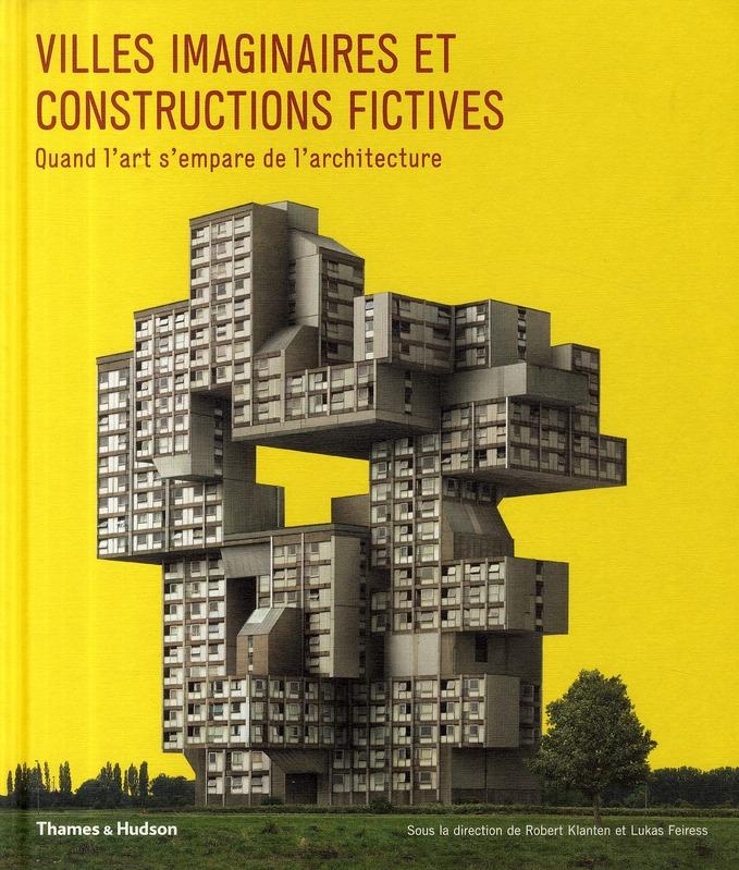 Villes Imaginaires Et Constructions Fictives ; Quand L'Art S'Empare De L'Architecture