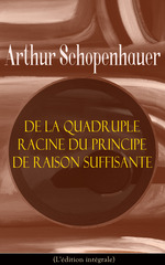 De la quadruple racine du principe de raison suffisante (L'édition intégrale)