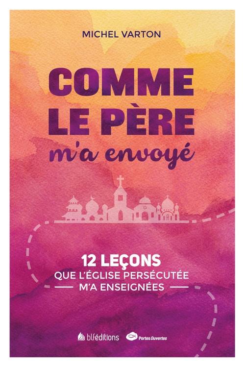 Comme le père m'a envoyé ; 12 leçons que l'Eglise persécutée m'a enseignées  - Michel Varton