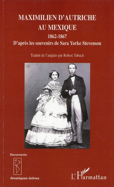Maximilien d'Autriche au Mexqiue 1862-1867 ; d'après les souvenirs de Sara Yorke Stevenson