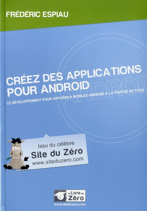 Creez Des Applications Pour Android ; Le Developpement Pour Appareils Mobiles Android A La Portee De Tous