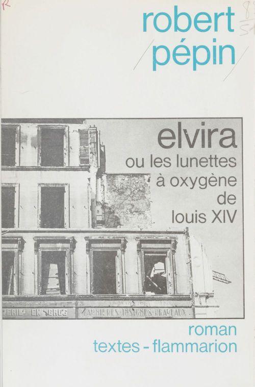 Elvira ou les Lunettes à oxygène de Louis XIV  - Robert Pépin