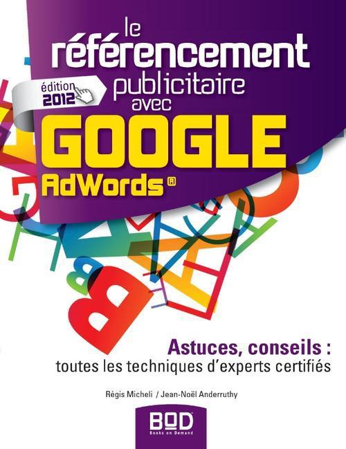 Le Referencement Publicitaire Avec Google Adwords ; Astuces, Conseils : Toutes Les Techniques D'Experts Certifies (Edition 2012)