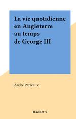 La vie quotidienne en Angleterre au temps de George III  - Andre Parreaux