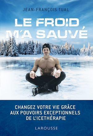 Le froid m'a sauvé ; changez votre vie grâce aux pouvoirs exceptionnels de l'ice-thérapie  - Jean-Francois Tual