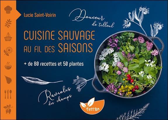 Cuisine sauvage au fil des saisons ; plus de 80 recettes et 50 plantes