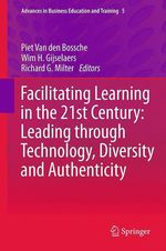 Facilitating Learning in the 21st Century: Leading through Technology, Diversity and Authenticity  - Richard G. Milter - Wim H. Gijselaers - Piet Van den Bossche