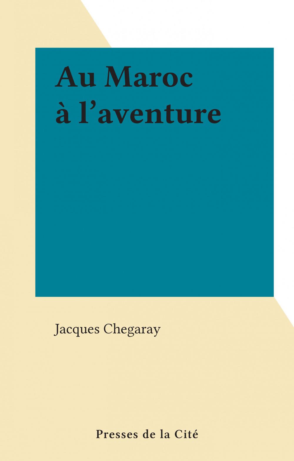 Au Maroc à l'aventure  - Jacques Chegaray