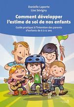 Comment développer l'estime de soi de nos enfants ; guide pratique à l'intention des parents d'enfants de 6 à 12 ans