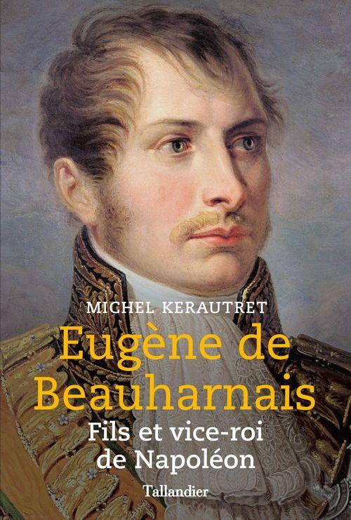 Eugène de Beauharnais. Fils et vice-roi de Napoléon  - Michel Kerautret