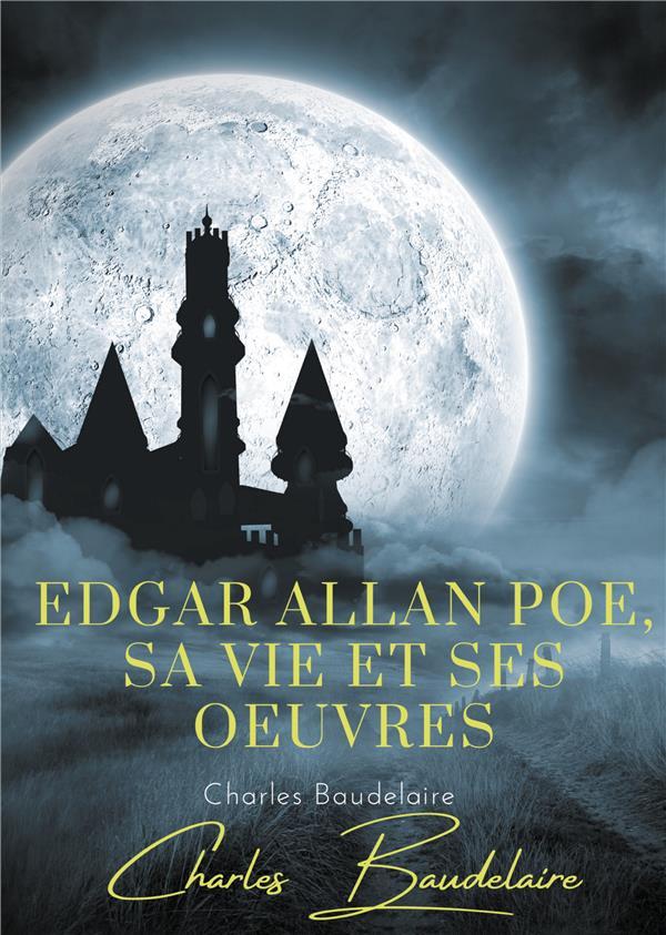 Edgar Poe, sa vie et ses oeuvres ; par Charles Baudelaire