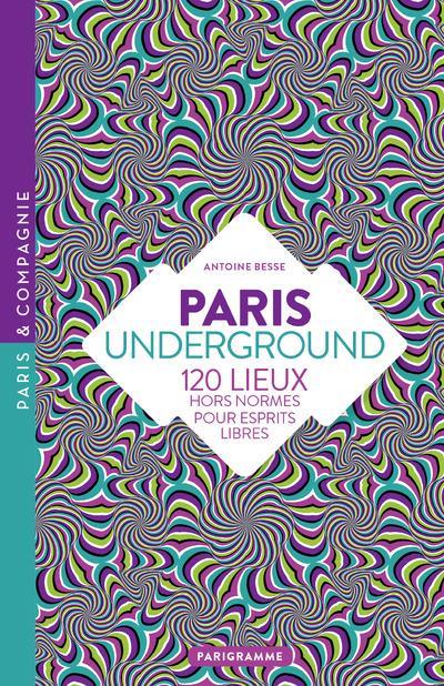 Paris underground ; 120 lieux hors normes pour esprits libres