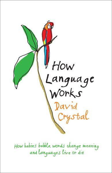 How Language Works ; How Babies Babble, Words Change Meaning and Languages Live or Die