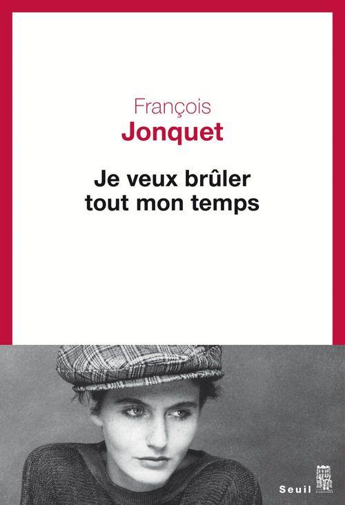Je veux brûler tout mon temps  - Francois Jonquet
