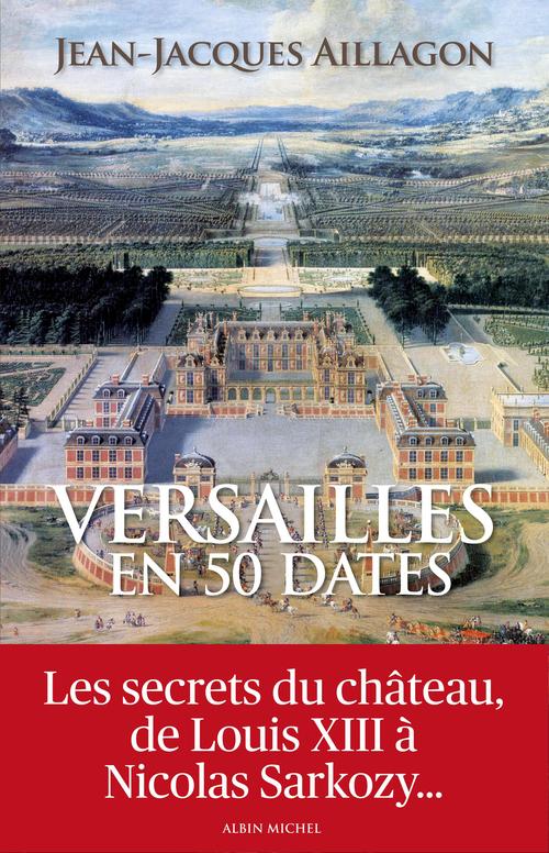 Versailles en 50 dates ; les secrets du château de Louis XIII à Nicolas Sarkozy...