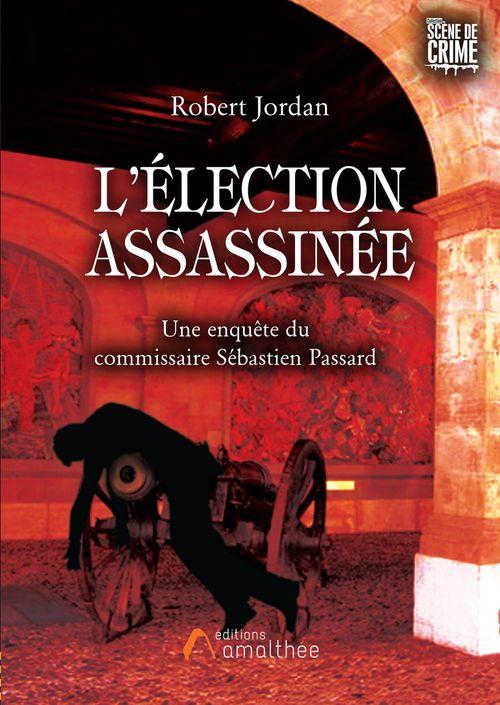 L'élection assassinée ; une enquête du commissaire Sébastien Passard