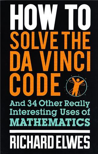 HOW TO SOLVE THE DA VINCI CODE - AND 34 OTHER REALLY INTERESTING USES OF MATHEMATICS