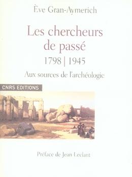 Les chercheurs de passé, 1798-1945 ; aux sources de l'archéologie