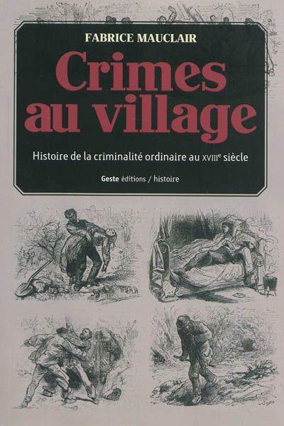 Crimes au village ; histoire(s) de la criminalité ordinaire dans la Gâtine tourangelle au XVIIIe siècle