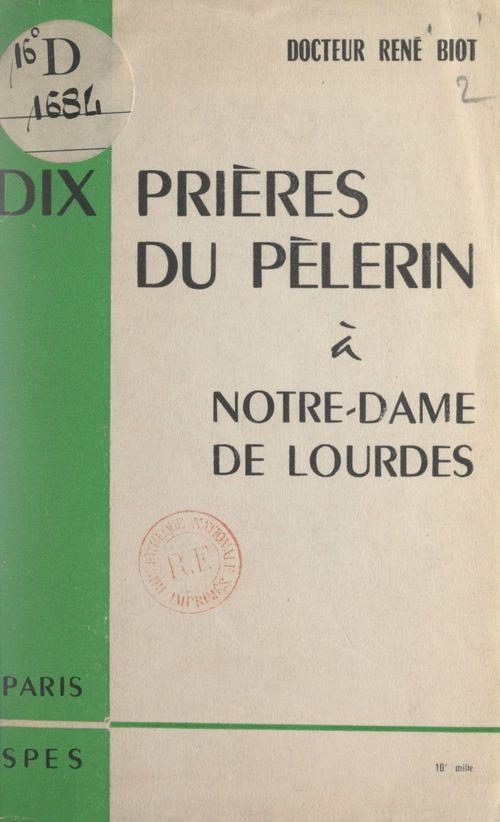 Dix prières du pèlerin à Notre-Dame de Lourdes  - René Biot
