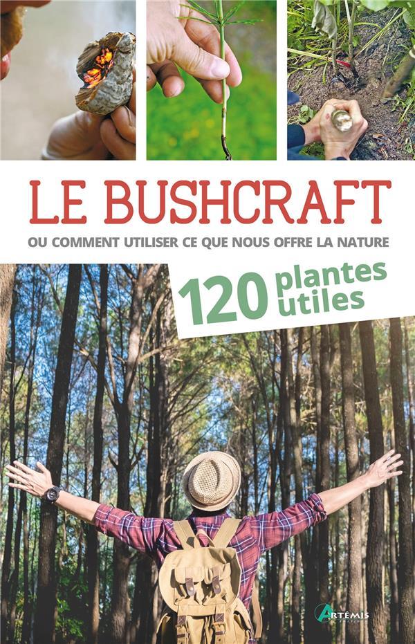 Le bushcraft ou comment utiliser ce que nous offre la nature ; 120 plantes utiles