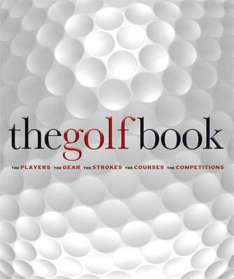 THE GOLF BOOK - THE PLAYERS, THE GEAR, THE STROKES, THE COURSES, THE CHAMPIONSHIPS
