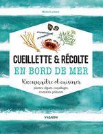 Cueillette & récolte en bord de mer ; reconnaitre et cuisiner : algues, plantes, coquillages, crustacés, poissons  - Michel Luchesi