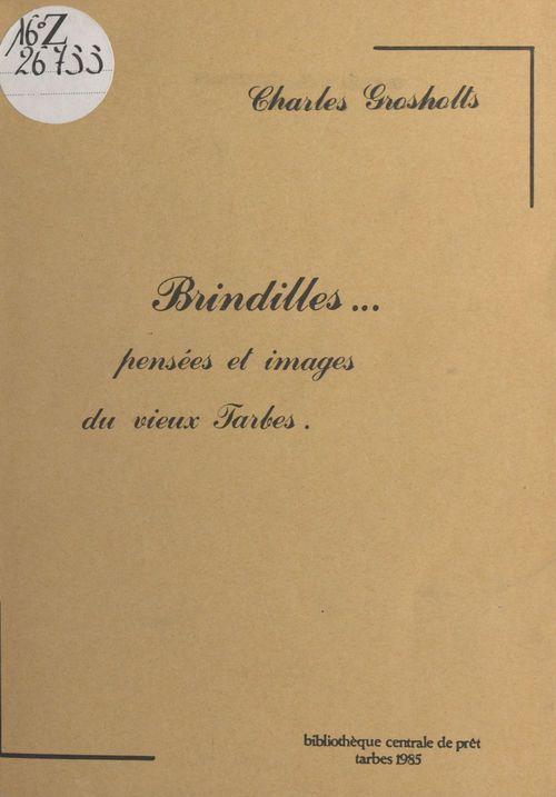 Brindilles : pensées et images du vieux Tarbes  - Charles Grosholts