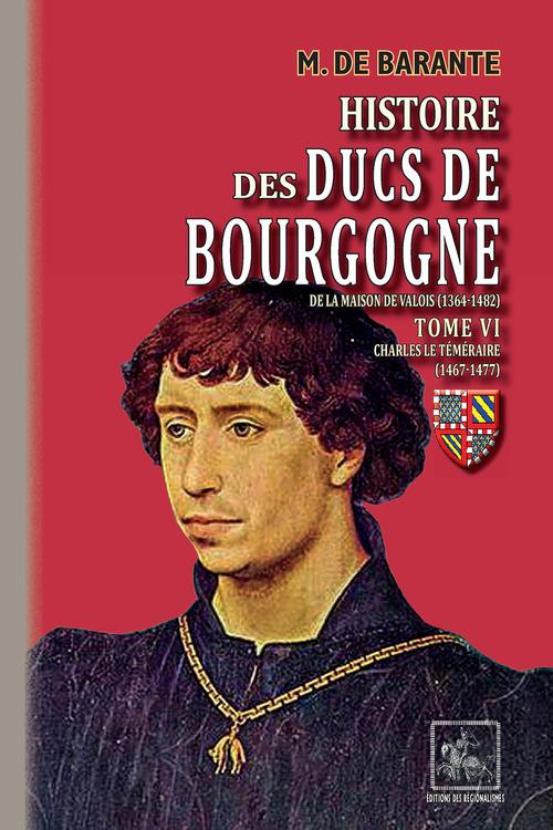 Histoire des ducs de Bourgogne de la maison de Valois (1364-1482) t.6 ; Charles le Téméraire (1467-1477)