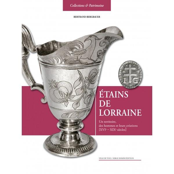 étains de Lorraine ; un territoire, des hommes et leurs créations XVIe-XIXe siècle