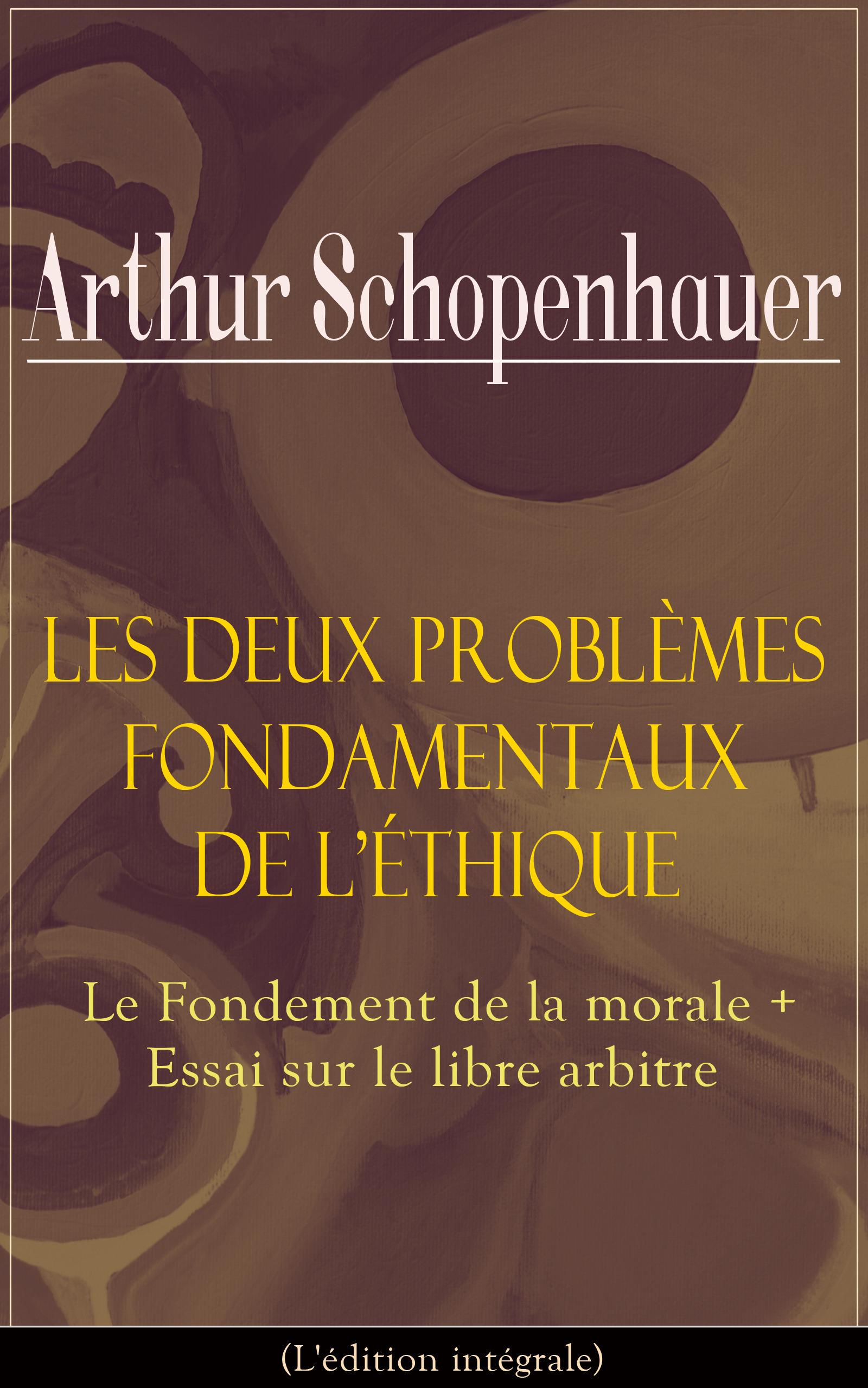 Les Deux Problèmes fondamentaux de l'éthique: Le Fondement de la morale + Essai sur le libre arbitre(L'édition intégrale)