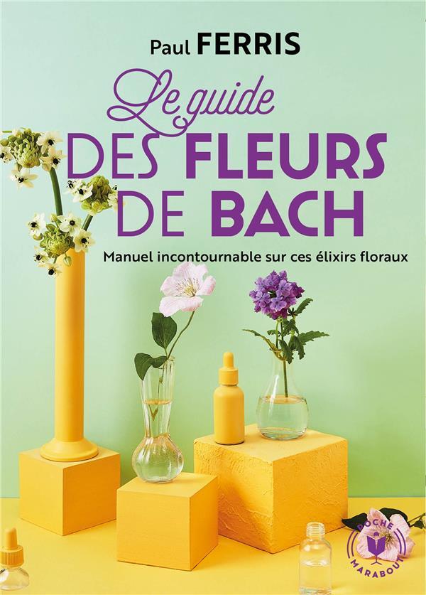 le guide des fleurs de Bach ; manuel historique sur ces élixirs floraux